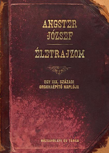 Angster József - Életrajzom - Egy XIX. századi orgonaépítő naplója